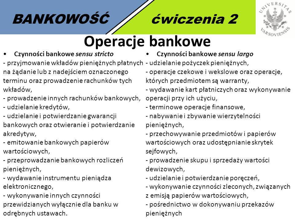 7 BANKOWOŚĆćwiczenia 2 Operacje bankowe Czynności bankowe sensu stricto - przyjmowanie wkładów pieniężnych płatnych na żądanie lub z nadejściem oznaczonego terminu oraz prowadzenie rachunków tych wkładów, - prowadzenie innych rachunków bankowych, - udzielanie kredytów, - udzielanie i potwierdzanie gwarancji bankowych oraz otwieranie i potwierdzanie akredytyw, - emitowanie bankowych papierów wartościowych, - przeprowadzanie bankowych rozliczeń pieniężnych, - wydawanie instrumentu pieniądza elektronicznego, - wykonywanie innych czynności przewidzianych wyłącznie dla banku w odrębnych ustawach.