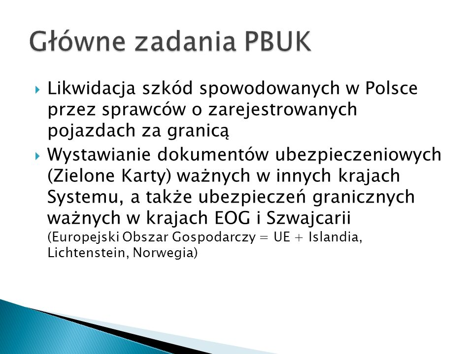  Pojazd sprawcy zarejestrowany był w kraju EOG lub Szwajcarii ◦ Masz możliwość dochodzenia roszczeń bezpośrednio od ubezpieczyciela lub w Polsce ◦ Po powrocie do Polski skontaktuj się z PBUK, które na podstawie dostarczonych danych (nr rejestracyjny, kraj rejestracji) poda informacje dotyczące odpowiedzialnego ZU oraz kto jest reprezentantem ds.