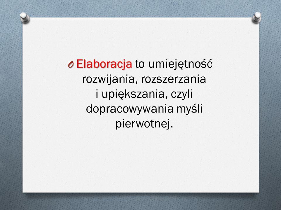 O Elaboracja O Elaboracja to umiejętność rozwijania, rozszerzania i upiększania, czyli dopracowywania myśli pierwotnej.