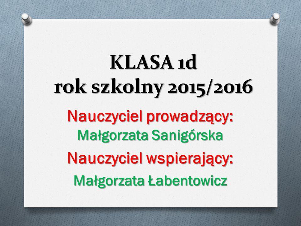KLASA 1d rok szkolny 2015/2016 Nauczyciel prowadzący: Małgorzata Sanigórska Nauczyciel wspierający: Małgorzata Łabentowicz