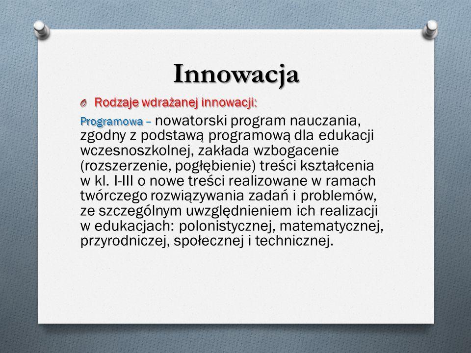 Innowacja O Rodzaje wdrażanej innowacji: Programowa Programowa – nowatorski program nauczania, zgodny z podstawą programową dla edukacji wczesnoszkolnej, zakłada wzbogacenie (rozszerzenie, pogłębienie) treści kształcenia w kl.