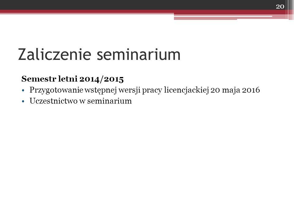 Zaliczenie seminarium Semestr letni 2014/2015 Przygotowanie wstępnej wersji pracy licencjackiej 20 maja 2016 Uczestnictwo w seminarium 20
