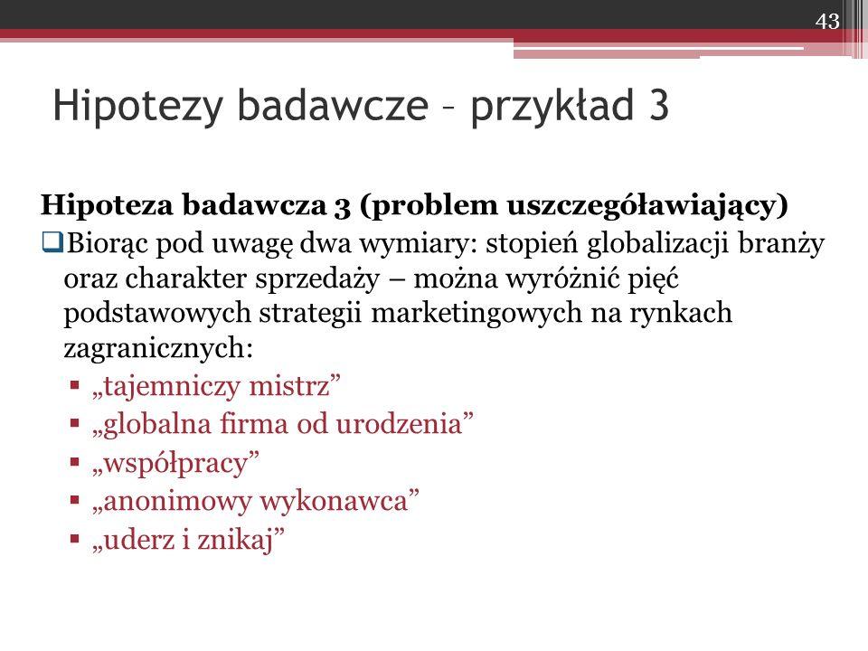 """Hipoteza badawcza 3 (problem uszczegóławiający)  Biorąc pod uwagę dwa wymiary: stopień globalizacji branży oraz charakter sprzedaży – można wyróżnić pięć podstawowych strategii marketingowych na rynkach zagranicznych:  """"tajemniczy mistrz  """"globalna firma od urodzenia  """"współpracy  """"anonimowy wykonawca  """"uderz i znikaj Hipotezy badawcze – przykład 3 43"""