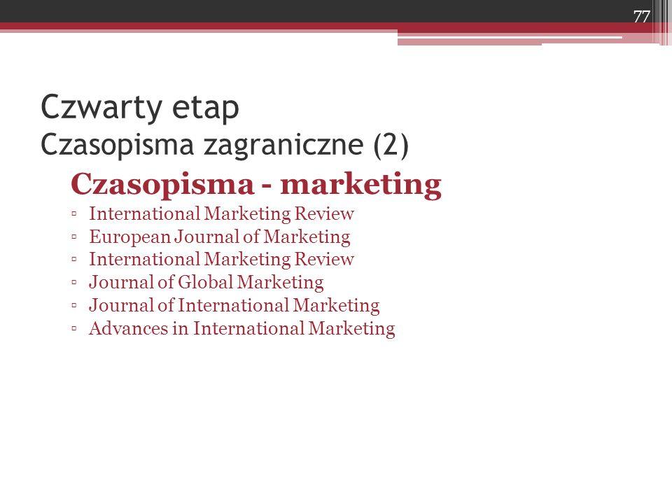 Czwarty etap Czasopisma zagraniczne (2) Czasopisma - marketing ▫International Marketing Review ▫European Journal of Marketing ▫International Marketing Review ▫Journal of Global Marketing ▫Journal of International Marketing ▫Advances in International Marketing 77