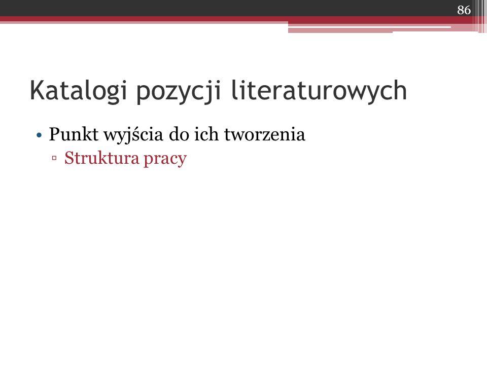 Katalogi pozycji literaturowych Punkt wyjścia do ich tworzenia ▫Struktura pracy 86