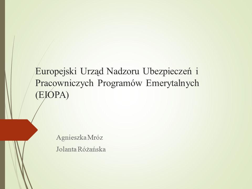 Europejski Urząd Nadzoru Ubezpieczeń i Pracowniczych Programów Emerytalnych (EIOPA) Agnieszka Mróz Jolanta Różańska