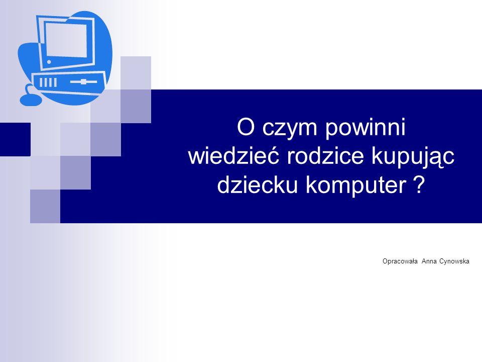 O czym powinni wiedzieć rodzice kupując dziecku komputer Opracowała Anna Cynowska