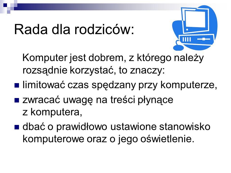 Rada dla rodziców: Komputer jest dobrem, z którego należy rozsądnie korzystać, to znaczy: limitować czas spędzany przy komputerze, zwracać uwagę na treści płynące z komputera, dbać o prawidłowo ustawione stanowisko komputerowe oraz o jego oświetlenie.