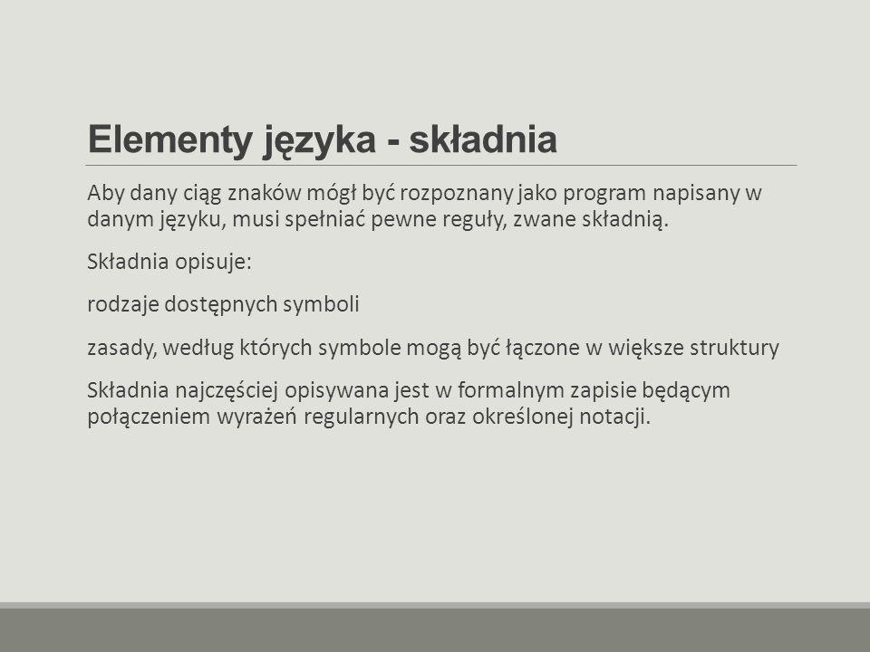 Elementy języka - składnia Aby dany ciąg znaków mógł być rozpoznany jako program napisany w danym języku, musi spełniać pewne reguły, zwane składnią.