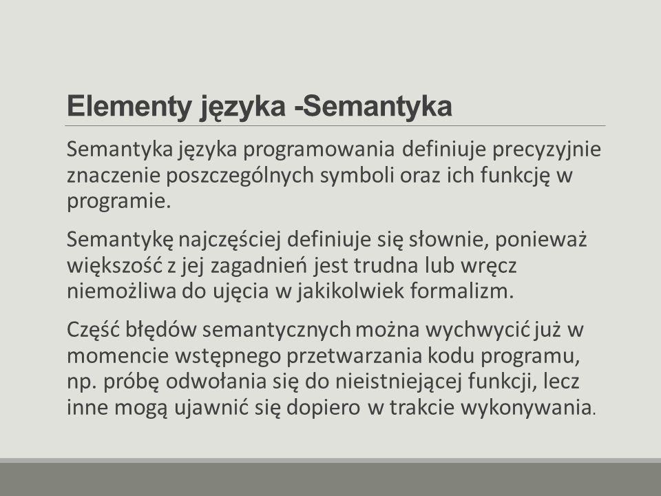 Elementy języka -Semantyka Semantyka języka programowania definiuje precyzyjnie znaczenie poszczególnych symboli oraz ich funkcję w programie. Semanty