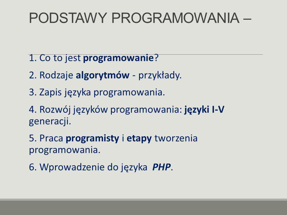 PODSTAWY PROGRAMOWANIA – 1. Co to jest programowanie? 2. Rodzaje algorytmów - przykłady. 3. Zapis języka programowania. 4. Rozwój języków programowani