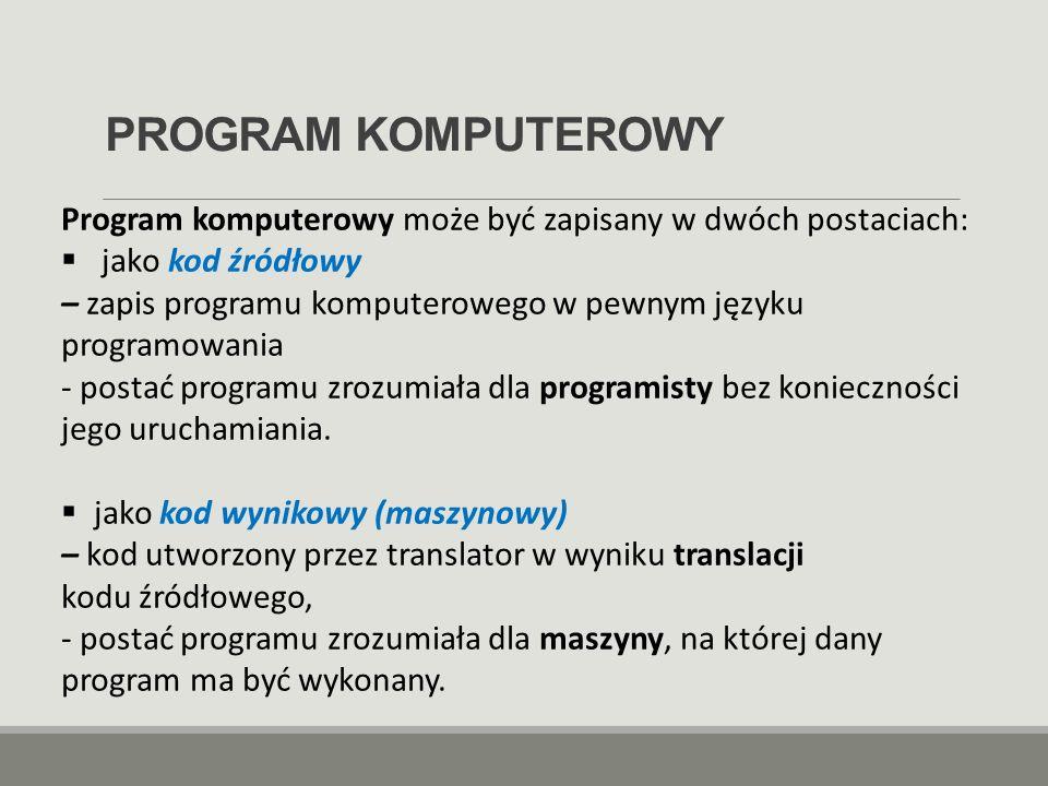 PROGRAM KOMPUTEROWY Program komputerowy może być zapisany w dwóch postaciach:  jako kod źródłowy – zapis programu komputerowego w pewnym języku progr