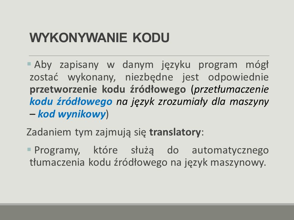 WYKONYWANIE KODU  Aby zapisany w danym języku program mógł zostać wykonany, niezbędne jest odpowiednie przetworzenie kodu źródłowego (przetłumaczenie
