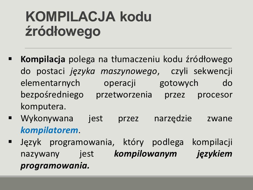 KOMPILACJA kodu źródłowego  Kompilacja polega na tłumaczeniu kodu źródłowego do postaci języka maszynowego, czyli sekwencji elementarnych operacji go