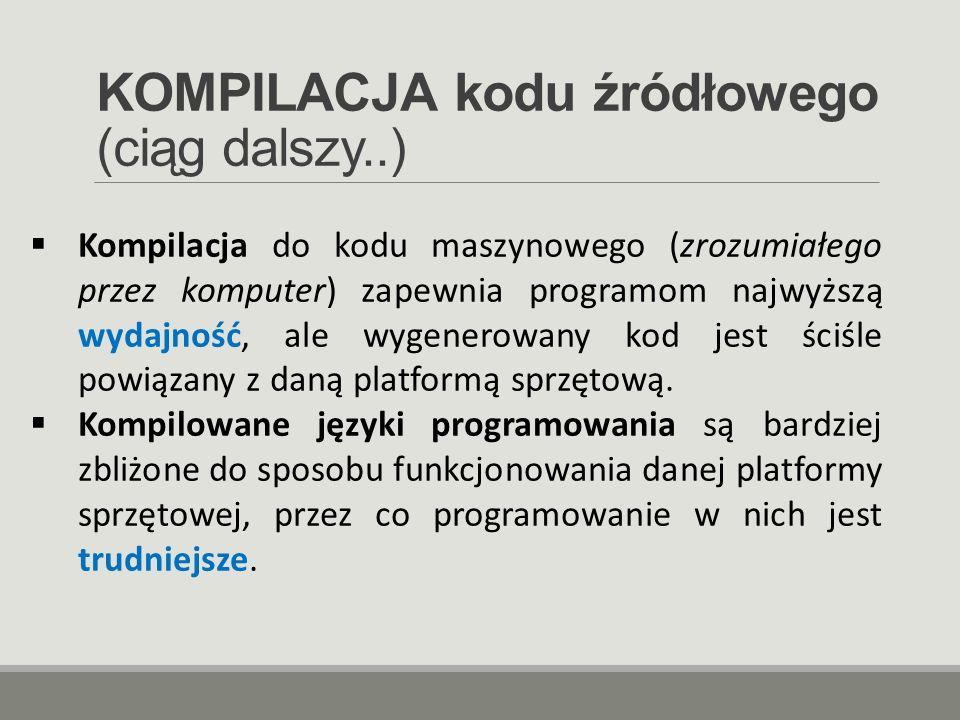 KOMPILACJA kodu źródłowego (ciąg dalszy..)  Kompilacja do kodu maszynowego (zrozumiałego przez komputer) zapewnia programom najwyższą wydajność, ale
