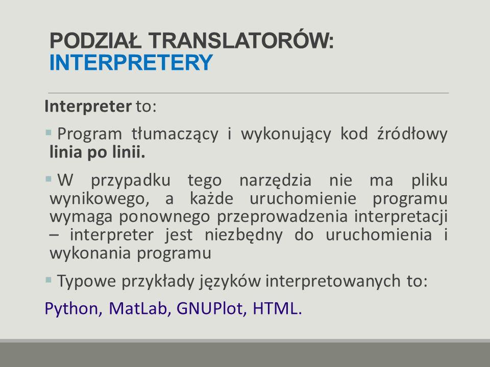 PODZIAŁ TRANSLATORÓW: INTERPRETERY Interpreter to:  Program tłumaczący i wykonujący kod źródłowy linia po linii.  W przypadku tego narzędzia nie ma