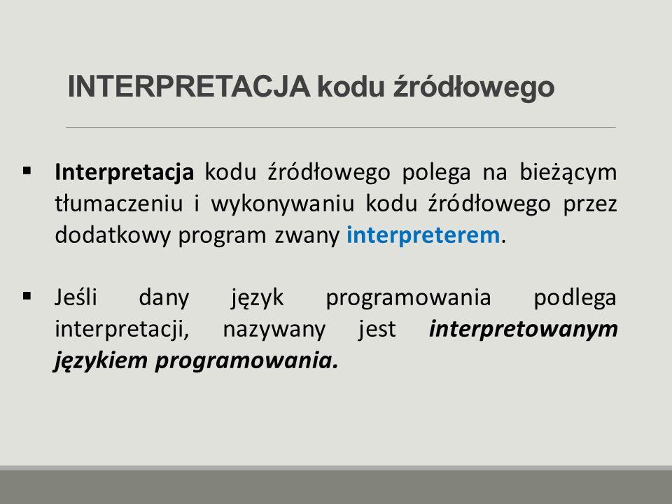 INTERPRETACJA kodu źródłowego  Interpretacja kodu źródłowego polega na bieżącym tłumaczeniu i wykonywaniu kodu źródłowego przez dodatkowy program zwa