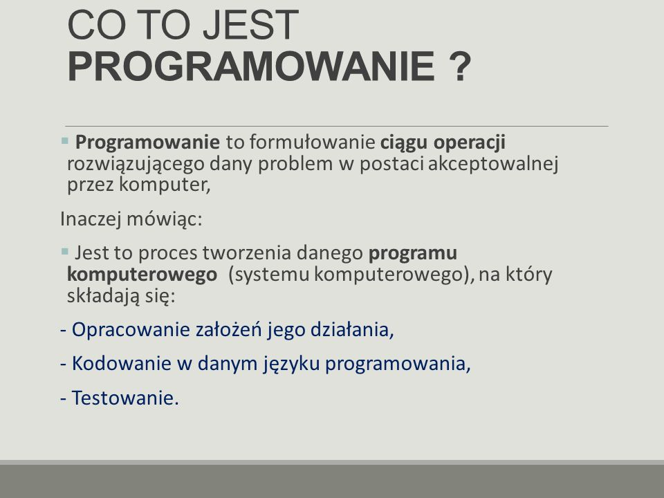 CO TO JEST PROGRAMOWANIE ?  Programowanie to formułowanie ciągu operacji rozwiązującego dany problem w postaci akceptowalnej przez komputer, Inaczej