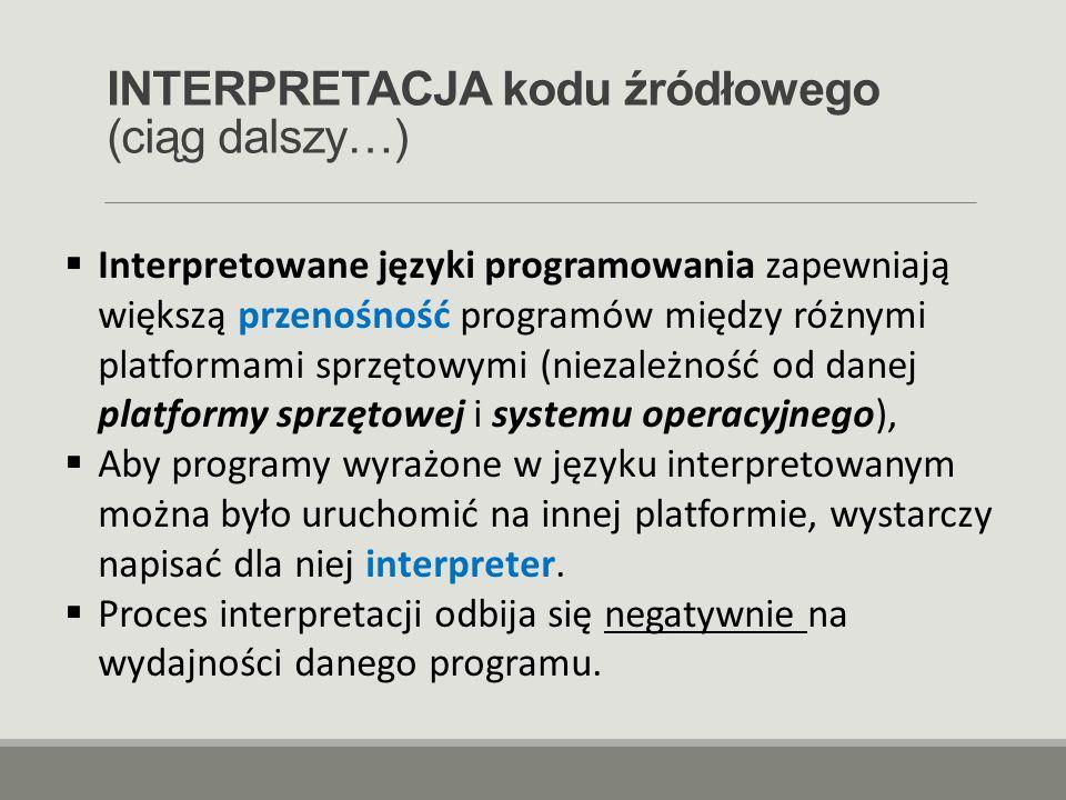 INTERPRETACJA kodu źródłowego (ciąg dalszy…)  Interpretowane języki programowania zapewniają większą przenośność programów między różnymi platformami