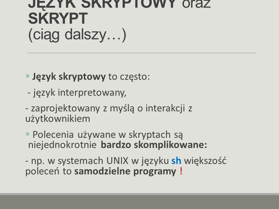 JĘZYK SKRYPTOWY oraz SKRYPT (ciąg dalszy…)  Język skryptowy to często: - język interpretowany, - zaprojektowany z myślą o interakcji z użytkownikiem