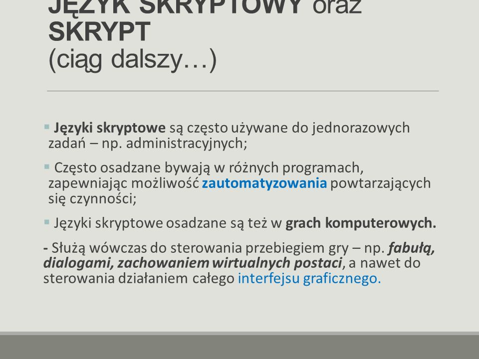 JĘZYK SKRYPTOWY oraz SKRYPT (ciąg dalszy…)  Języki skryptowe są często używane do jednorazowych zadań – np. administracyjnych;  Często osadzane bywa