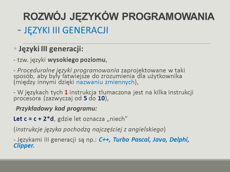 ROZWÓJ JĘZYKÓW PROGRAMOWANIA  Języki III generacji: - tzw. języki wysokiego poziomu, - Proceduralne języki programowania zaprojektowane w taki sposób