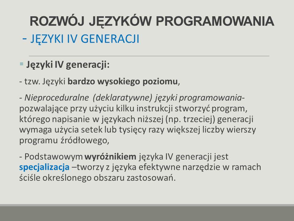ROZWÓJ JĘZYKÓW PROGRAMOWANIA  Języki IV generacji: - tzw. Języki bardzo wysokiego poziomu, - Nieproceduralne (deklaratywne) języki programowania- poz