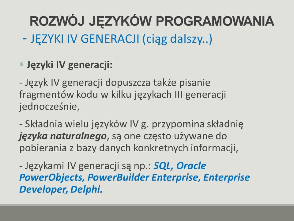 ROZWÓJ JĘZYKÓW PROGRAMOWANIA  Języki IV generacji: - Język IV generacji dopuszcza także pisanie fragmentów kodu w kilku językach III generacji jednoc