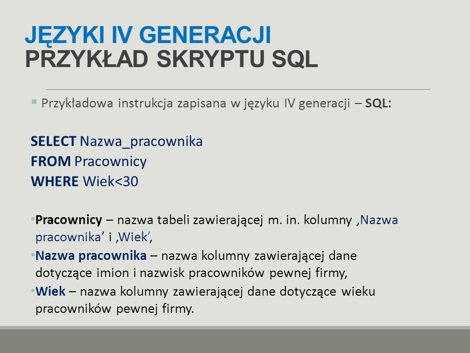 JĘZYKI IV GENERACJI PRZYKŁAD SKRYPTU SQL  Przykładowa instrukcja zapisana w języku IV generacji – SQL: SELECT Nazwa_pracownika FROM Pracownicy WHERE