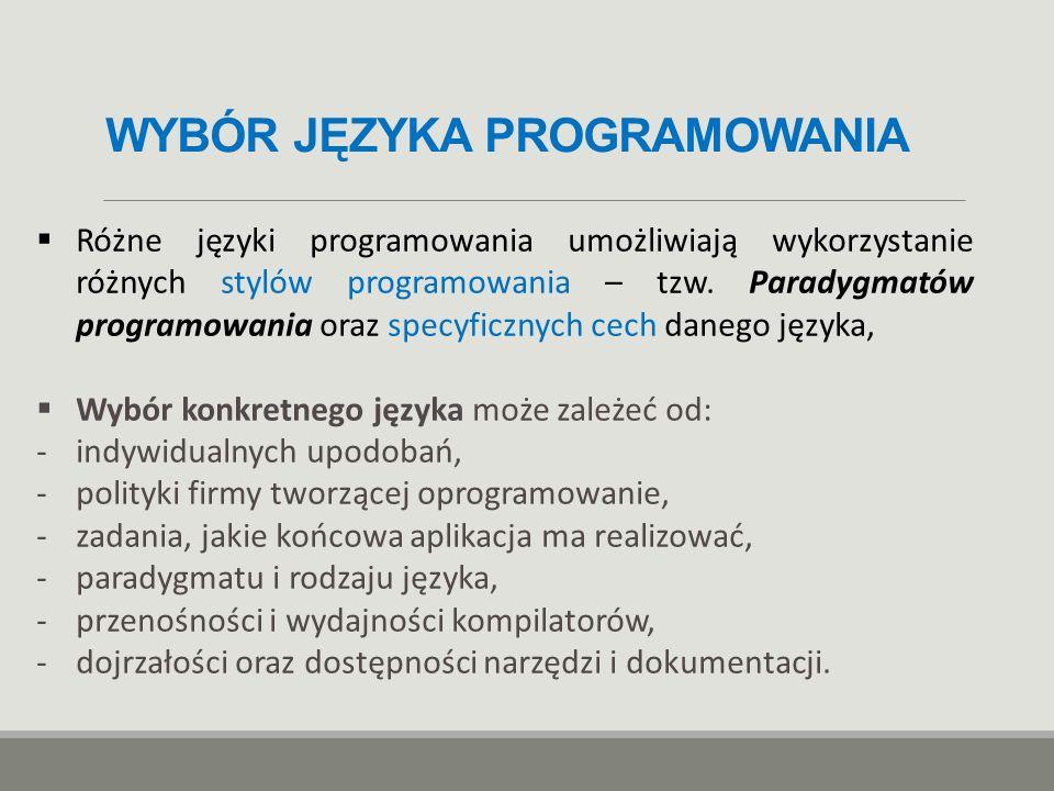 WYBÓR JĘZYKA PROGRAMOWANIA  Różne języki programowania umożliwiają wykorzystanie różnych stylów programowania – tzw. Paradygmatów programowania oraz
