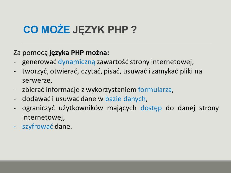 CO MOŻE JĘZYK PHP ? Za pomocą języka PHP można: -generować dynamiczną zawartość strony internetowej, -tworzyć, otwierać, czytać, pisać, usuwać i zamyk