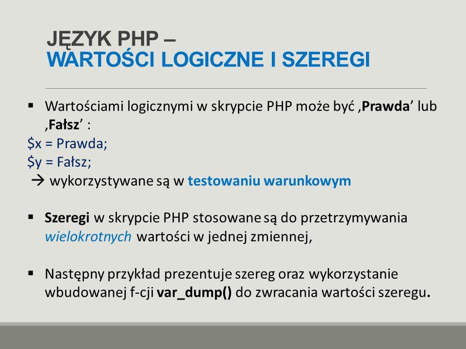 JĘZYK PHP – WARTOŚCI LOGICZNE I SZEREGI  Wartościami logicznymi w skrypcie PHP może być 'Prawda' lub 'Fałsz' : $x = Prawda; $y = Fałsz;  wykorzystyw