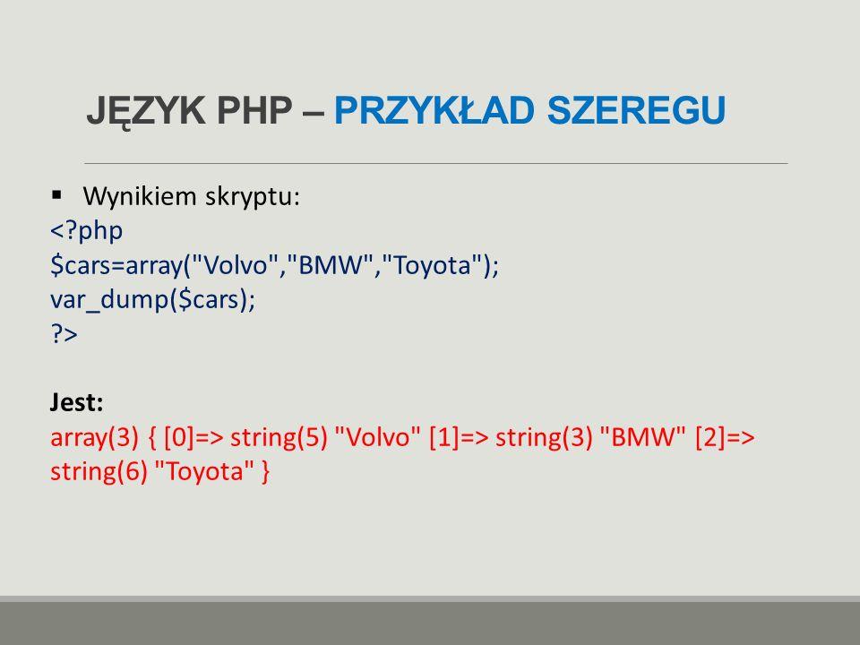 JĘZYK PHP – PRZYKŁAD SZEREGU  Wynikiem skryptu: Jest: array(3) { [0]=> string(5)