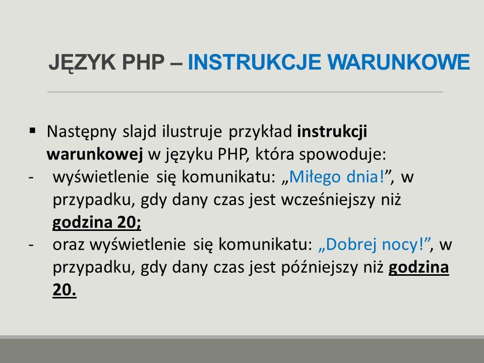 JĘZYK PHP – INSTRUKCJE WARUNKOWE  Następny slajd ilustruje przykład instrukcji warunkowej w języku PHP, która spowoduje: -wyświetlenie się komunikatu
