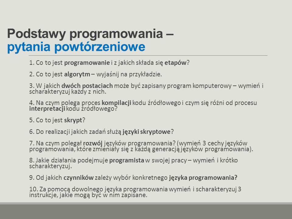Podstawy programowania – pytania powtórzeniowe 1. Co to jest programowanie i z jakich składa się etapów? 2. Co to jest algorytm – wyjaśnij na przykład