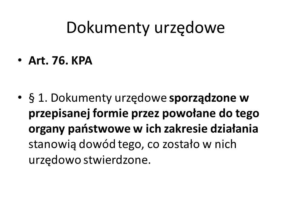 Dokumenty urzędowe Art. 76. KPA § 1. Dokumenty urzędowe sporządzone w przepisanej formie przez powołane do tego organy państwowe w ich zakresie działa