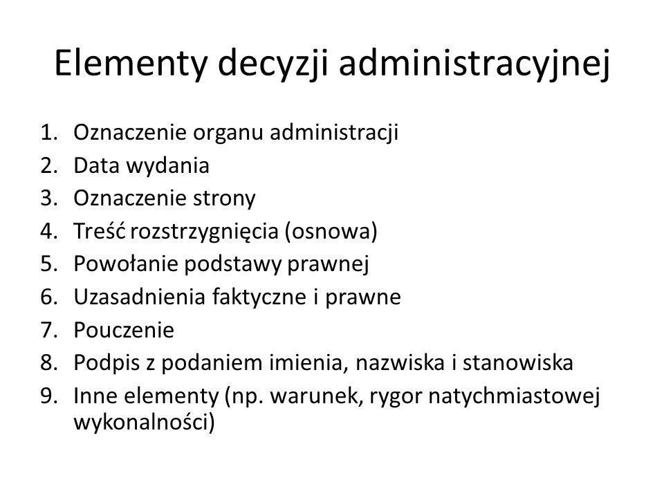 Elementy decyzji administracyjnej 1.Oznaczenie organu administracji 2.Data wydania 3.Oznaczenie strony 4.Treść rozstrzygnięcia (osnowa) 5.Powołanie po