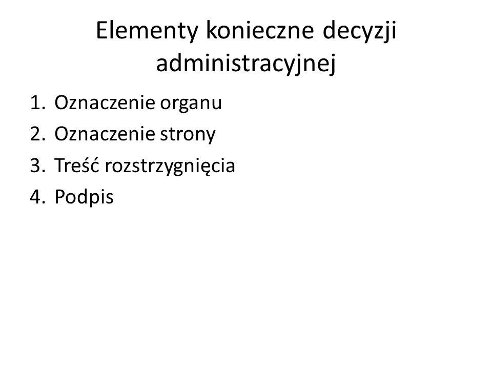 Elementy konieczne decyzji administracyjnej 1.Oznaczenie organu 2.Oznaczenie strony 3.Treść rozstrzygnięcia 4.Podpis