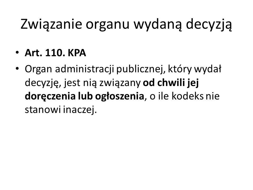Związanie organu wydaną decyzją Art. 110. KPA Organ administracji publicznej, który wydał decyzję, jest nią związany od chwili jej doręczenia lub ogło