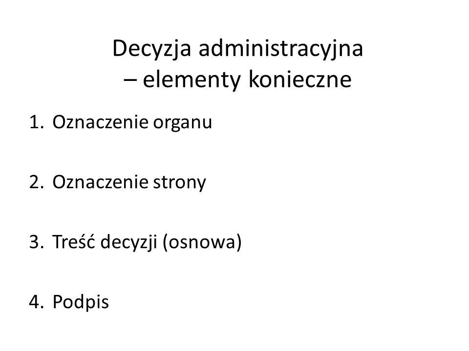 Decyzja administracyjna – elementy konieczne 1.Oznaczenie organu 2.Oznaczenie strony 3.Treść decyzji (osnowa) 4.Podpis