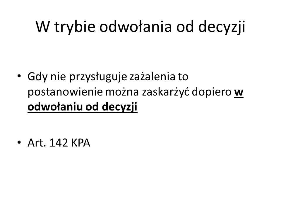 W trybie odwołania od decyzji Gdy nie przysługuje zażalenia to postanowienie można zaskarżyć dopiero w odwołaniu od decyzji Art. 142 KPA