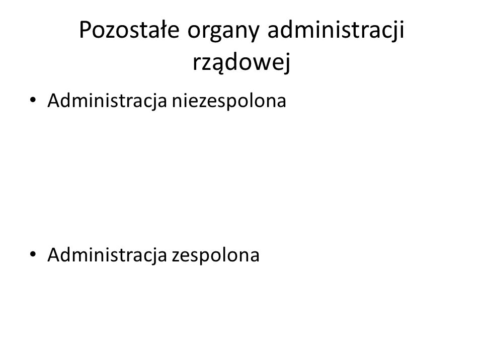 Pozostałe organy administracji rządowej Administracja niezespolona Administracja zespolona