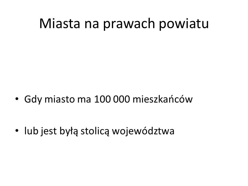 Miasta na prawach powiatu Gdy miasto ma 100 000 mieszkańców lub jest byłą stolicą województwa