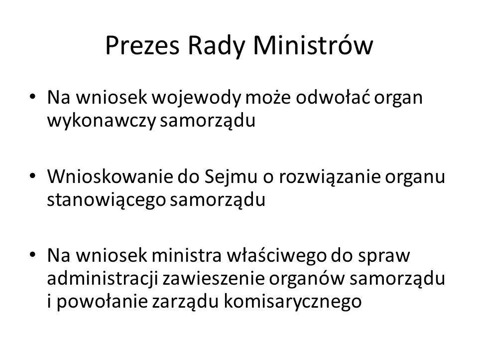 Prezes Rady Ministrów Na wniosek wojewody może odwołać organ wykonawczy samorządu Wnioskowanie do Sejmu o rozwiązanie organu stanowiącego samorządu Na