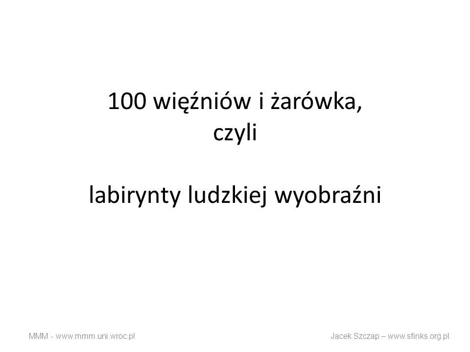100 więźniów i żarówka, czyli labirynty ludzkiej wyobraźni MMM - www.mmm.uni.wroc.pl Jacek Szczap – www.sfinks.org.pl