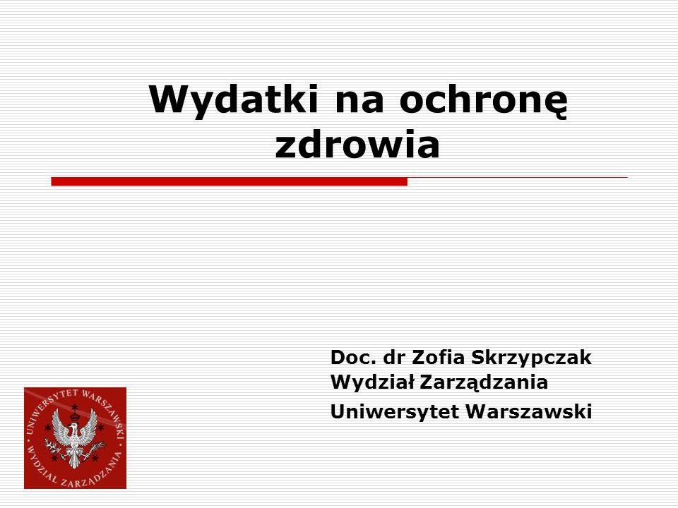 Wydatki na ochronę zdrowia Doc. dr Zofia Skrzypczak Wydział Zarządzania Uniwersytet Warszawski