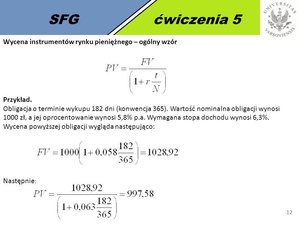 SFGćwiczenia 5 12 Wycena instrumentów rynku pieniężnego – ogólny wzór Przykład. Obligacja o terminie wykupu 182 dni (konwencja 365). Wartość nominalna