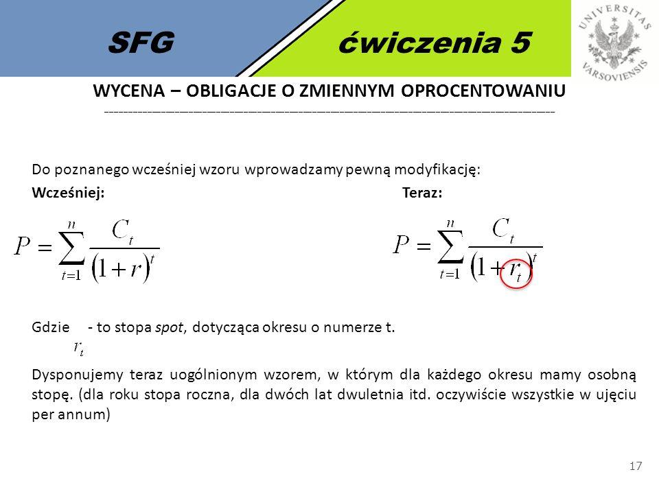 SFGćwiczenia 5 17 Do poznanego wcześniej wzoru wprowadzamy pewną modyfikację: Wcześniej:Teraz: Gdzie - to stopa spot, dotycząca okresu o numerze t. Dy