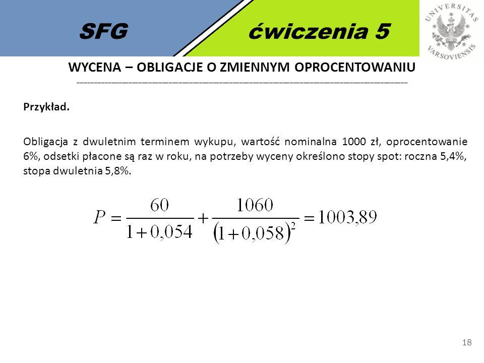 SFGćwiczenia 5 18 Przykład. Obligacja z dwuletnim terminem wykupu, wartość nominalna 1000 zł, oprocentowanie 6%, odsetki płacone są raz w roku, na pot