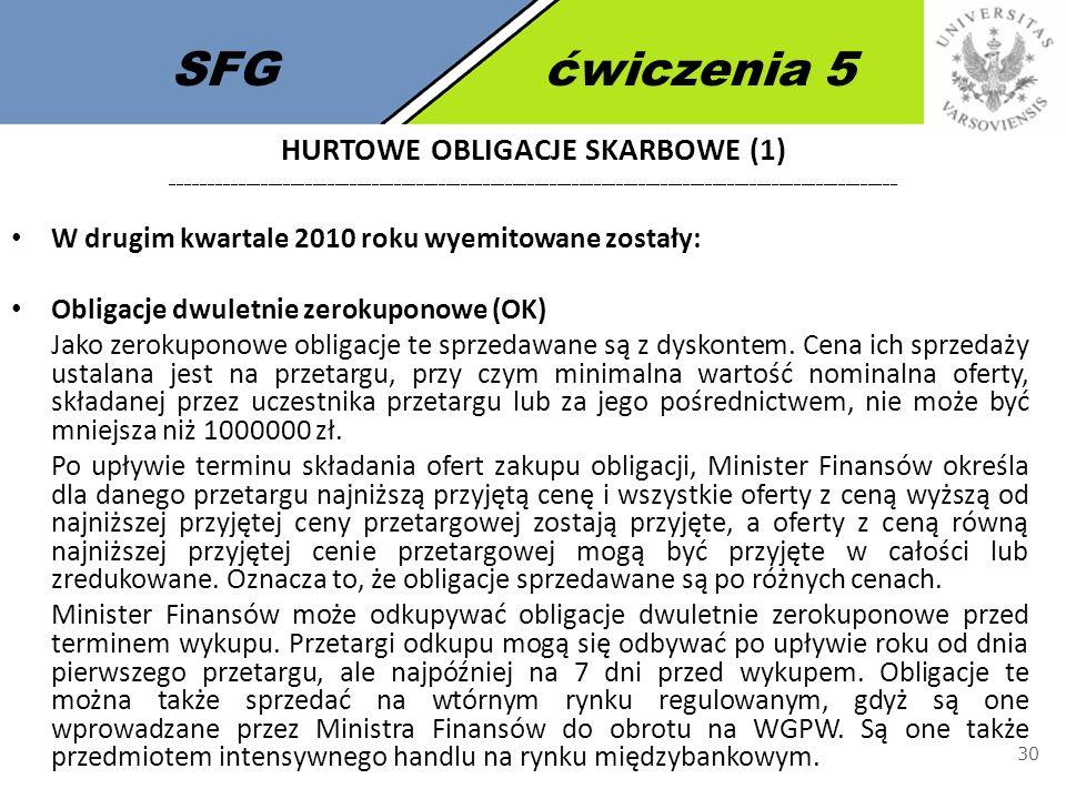 SFGćwiczenia 5 30 W drugim kwartale 2010 roku wyemitowane zostały: Obligacje dwuletnie zerokuponowe (OK) Jako zerokuponowe obligacje te sprzedawane są